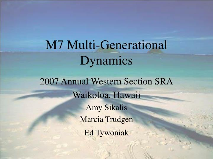 M7 multi generational dynamics l.jpg
