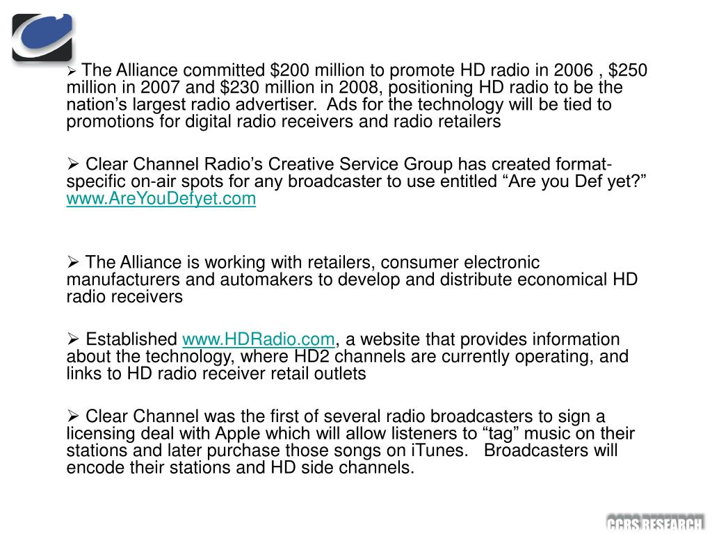 The Alliance committed $200 million to promote HD radio in 2006 , $250 million in 2007 and $230 million in 2008, positioning HD radio to be the nation's largest radio advertiser.  Ads for the technology will be tied to promotions for digital radio receivers and radio retailers