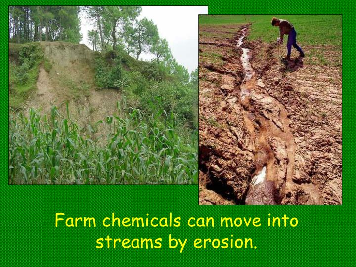 Farm chemicals can move into streams by erosion.