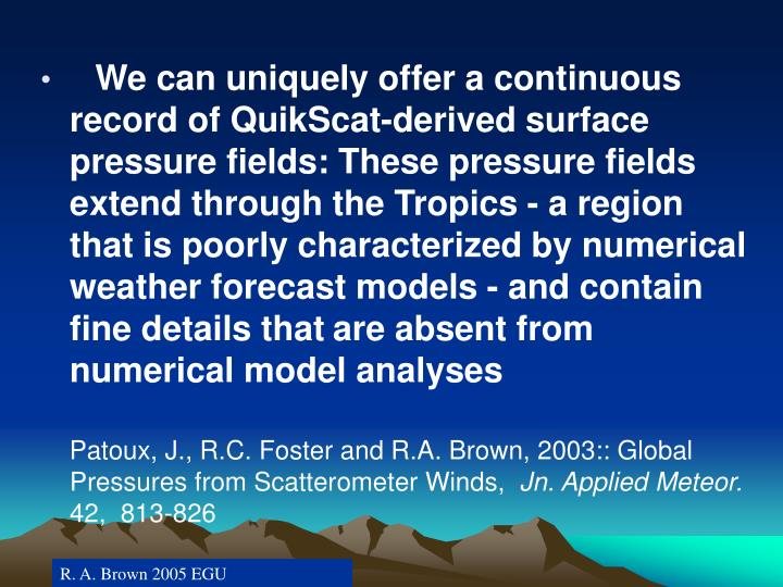 We can uniquely offer a continuous record of QuikScat-derived surface pressure fields: These pressure fields extend through the Tropics - a region that is poorly characterized by numerical weather forecast models - and contain fine details that