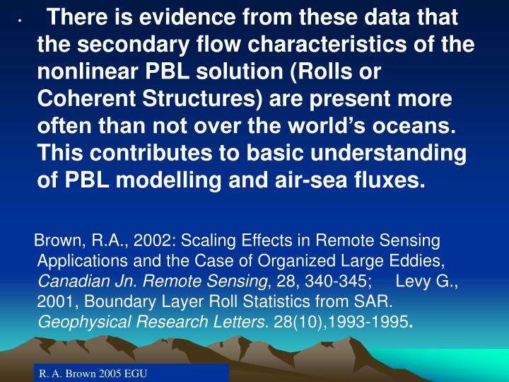 There is evidence from these data that the secondary flow characteristics of the nonlinear PBL solution (Rolls or Coherent Structures) are present more often than not over the world's oceans. This contributes to basic understanding of PBL modelling and air-sea fluxes.