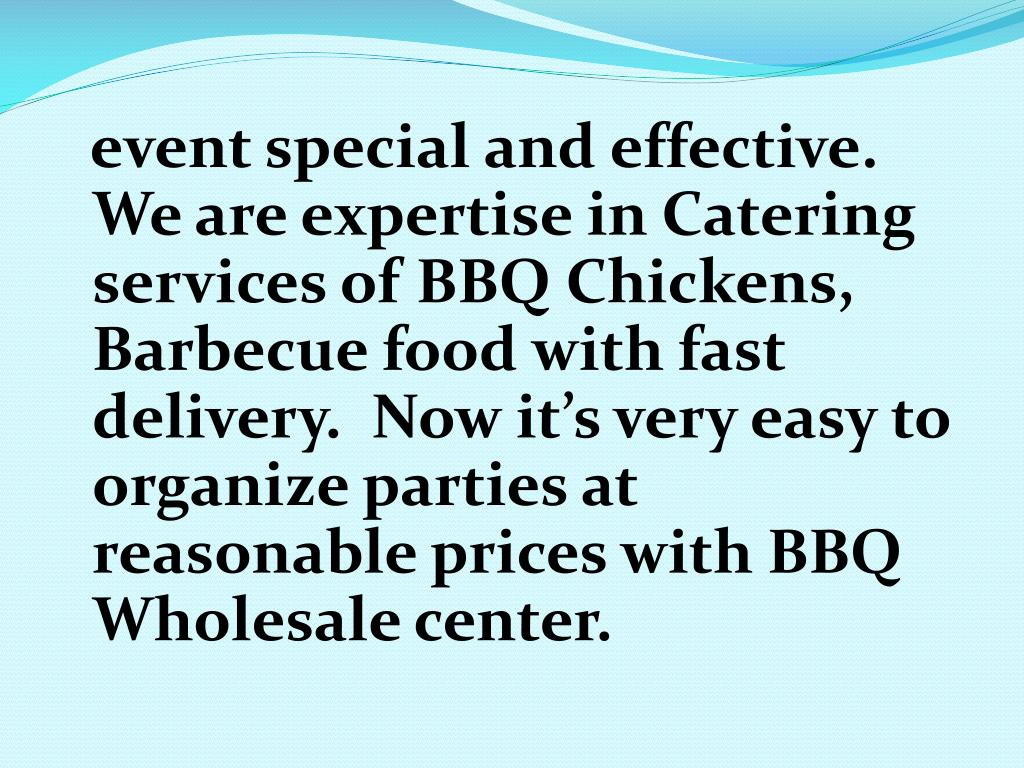 event special and effective. We are expertise in Catering services of BBQ Chickens, Barbecue food with fast delivery.  Now it's very easy to organize parties at reasonable prices with BBQ Wholesale center.