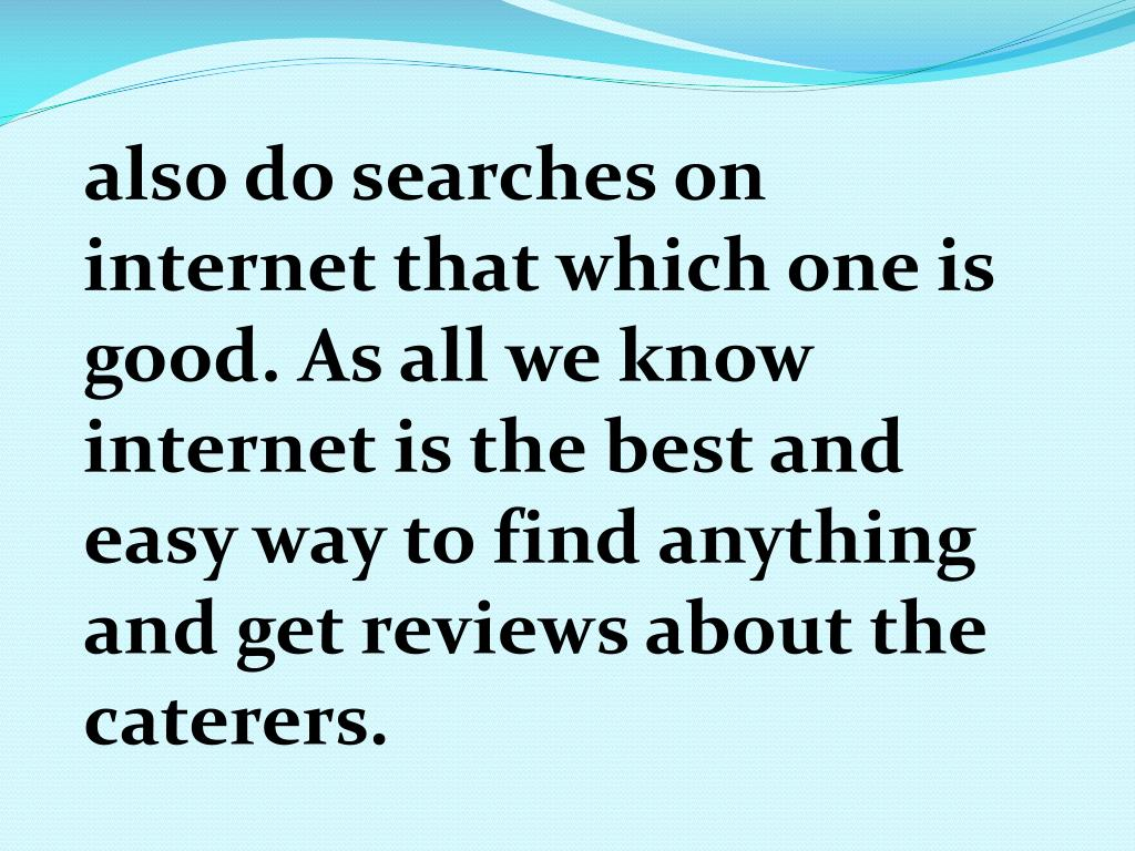 also do searches on internet that which one is good. As all we know internet is the best and easy way to find anything and get reviews about the caterers.