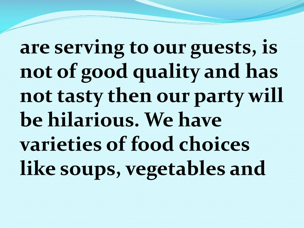 are serving to our guests, is not of good quality and has not tasty then our party will be hilarious. We have varieties of food choices like soups, vegetables and