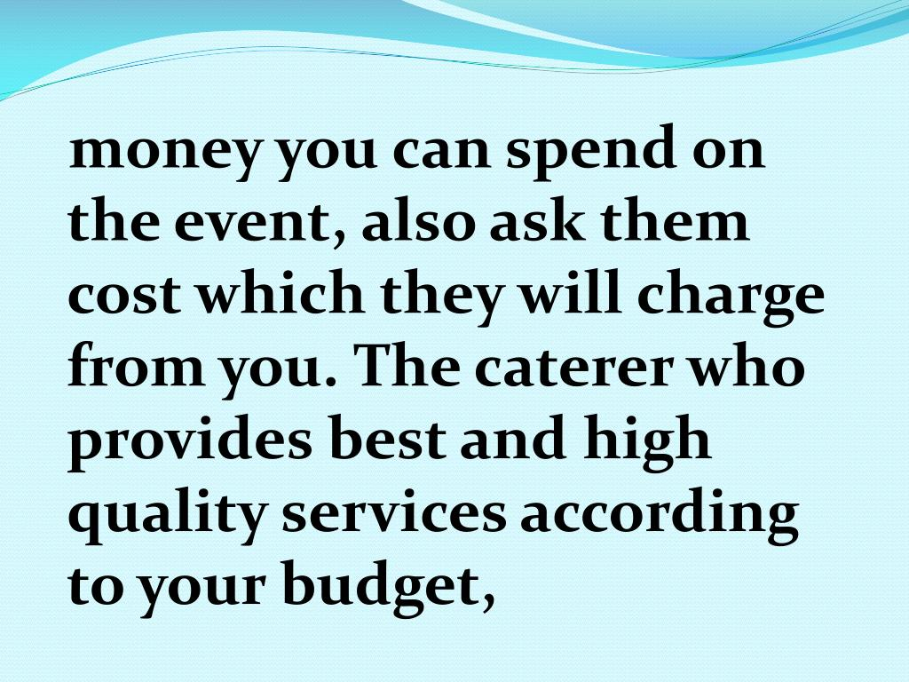 money you can spend on the event, also ask them cost which they will charge from you. The caterer who provides best and high quality services according to your budget,