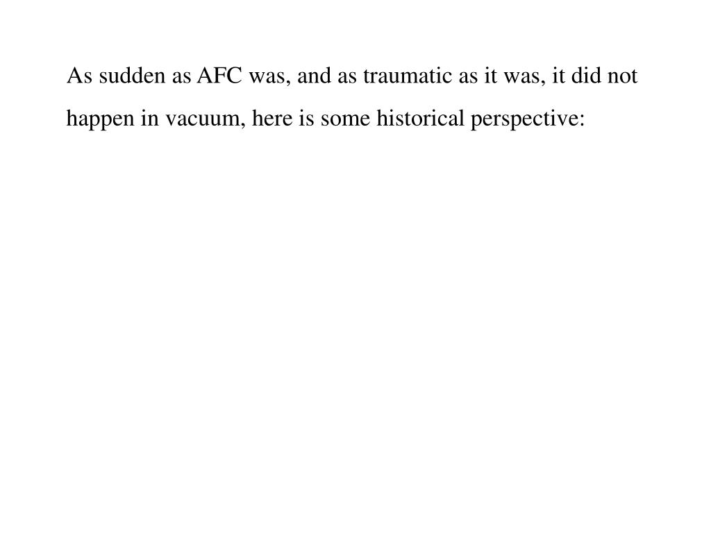As sudden as AFC was, and as traumatic as it was, it did not happen in vacuum, here is some historical perspective: