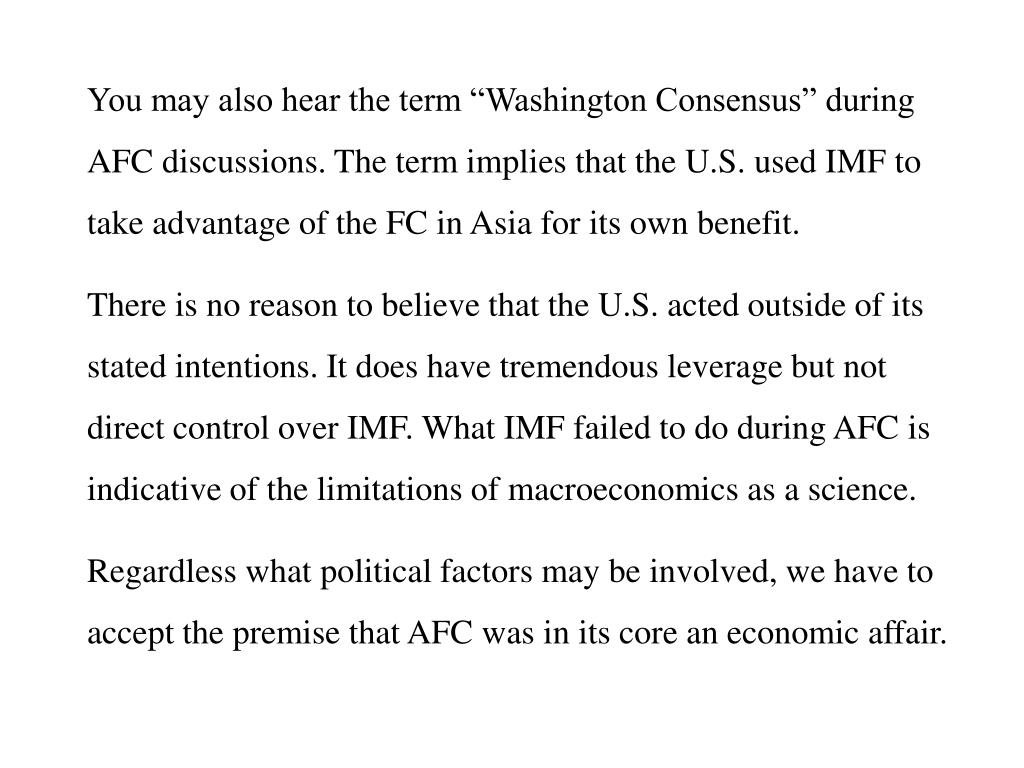 "You may also hear the term ""Washington Consensus"" during AFC discussions. The term implies that the U.S. used IMF to take advantage of the FC in Asia for its own benefit."