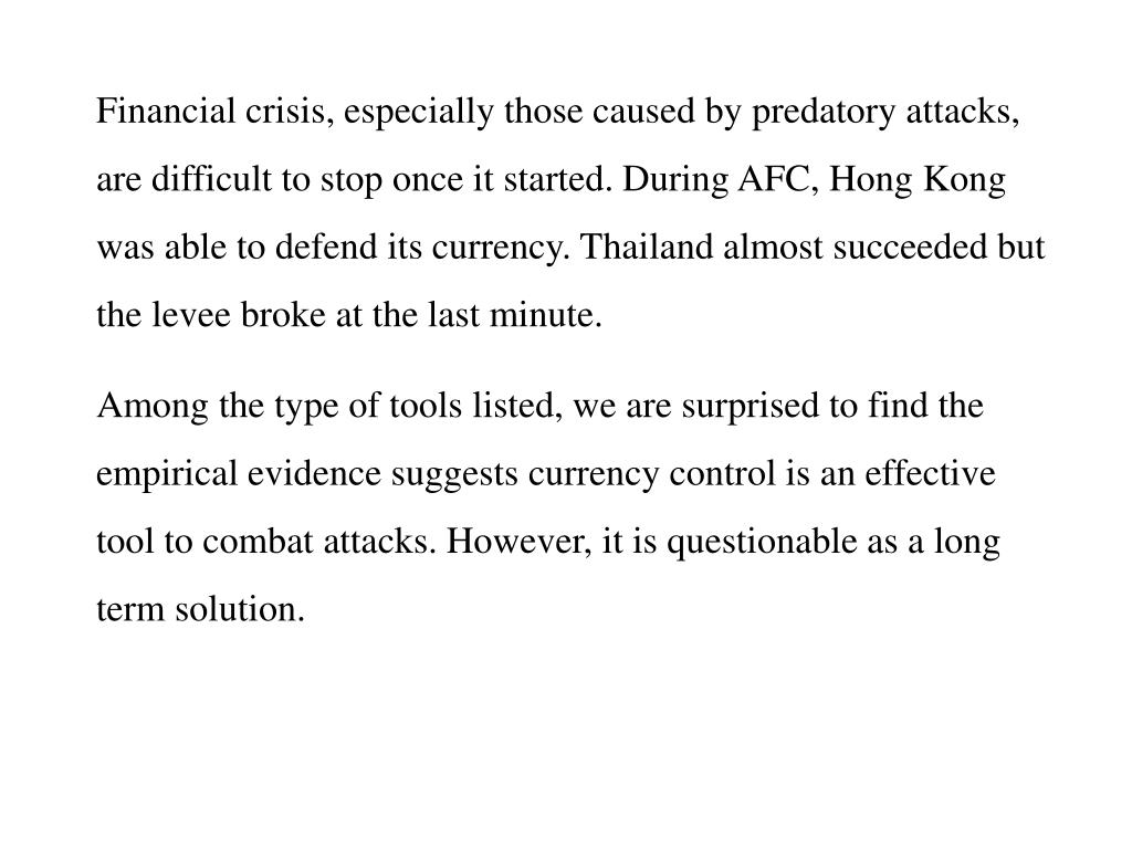 Financial crisis, especially those caused by predatory attacks, are difficult to stop once it started. During AFC, Hong Kong was able to defend its currency. Thailand almost succeeded but the levee broke at the last minute.