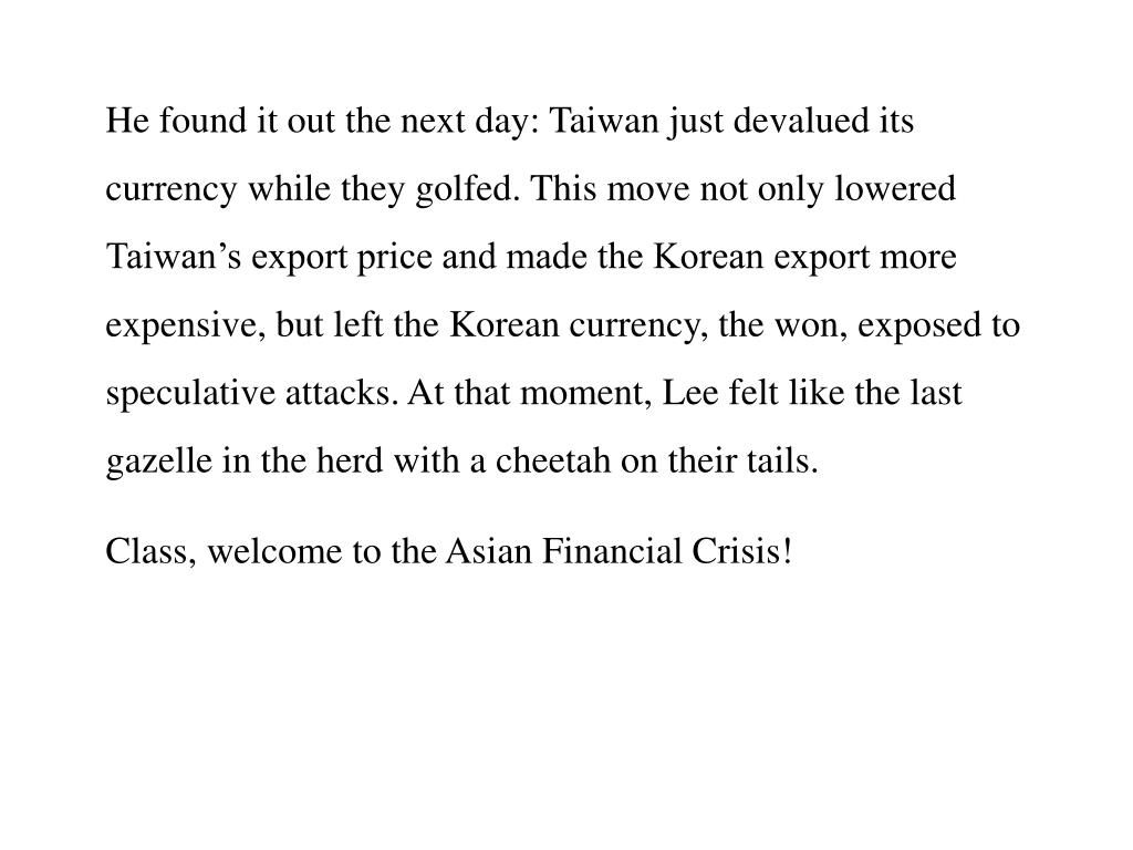 He found it out the next day: Taiwan just devalued its currency while they golfed. This move not only lowered Taiwan's export price and made the Korean export more expensive, but left the Korean currency, the won, exposed to speculative attacks. At that moment, Lee felt like the last gazelle in the herd with a cheetah on their tails.