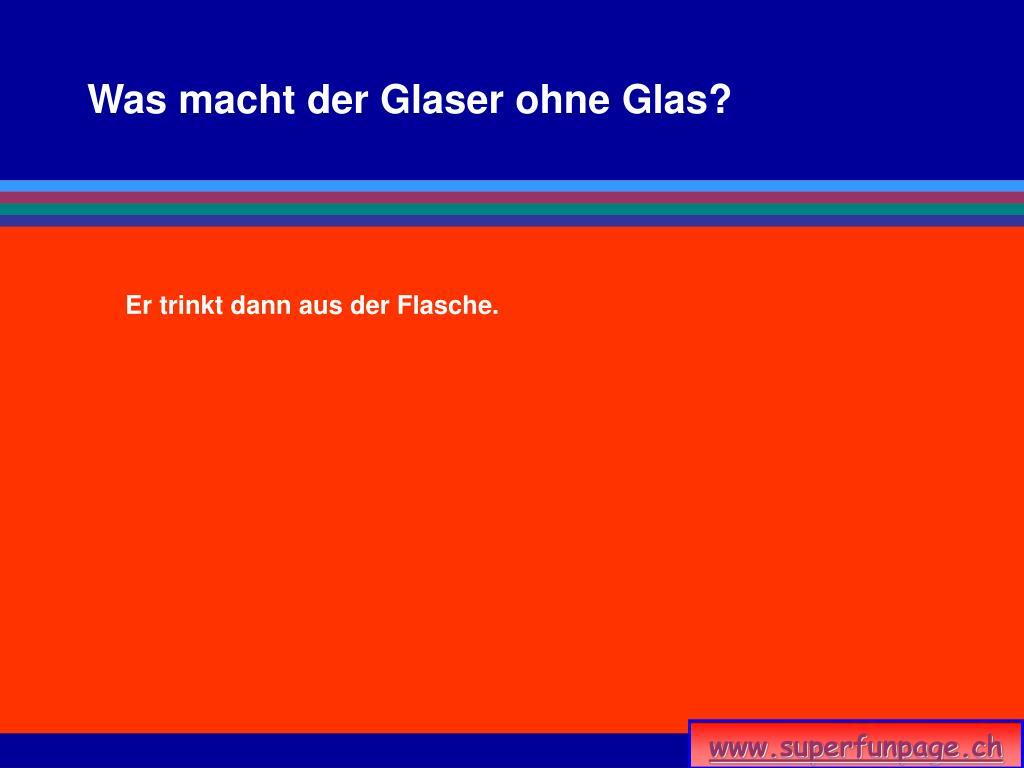 Was macht der Glaser ohne Glas?