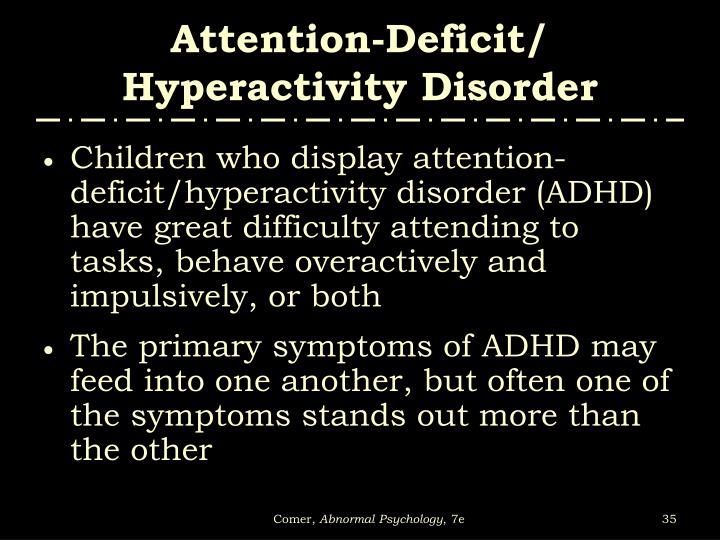disorder attention deficit hyperactivity disorder essay Attention deficit hyperactivity disorder attention deficit hyperactivity disorder (adhd) is one of the most common mental disorders among children about 3 percent to 5 percent of american children are affected by this disorder this disorder is commonly mis-diagnosed in children who are very hyperactive, assuming that very hyperactive kids.