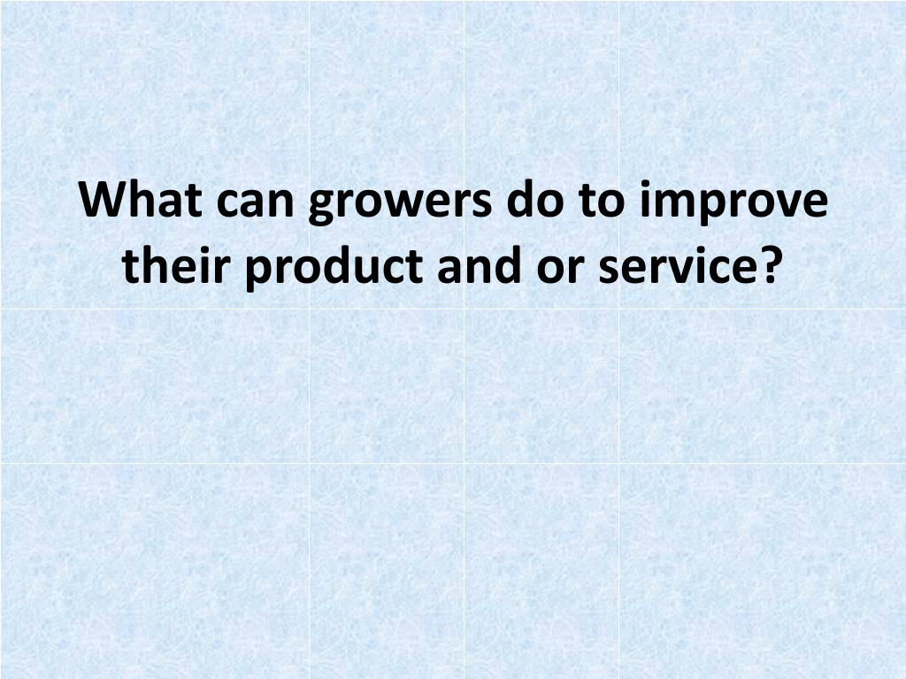 What can growers do to improve their product and or service?