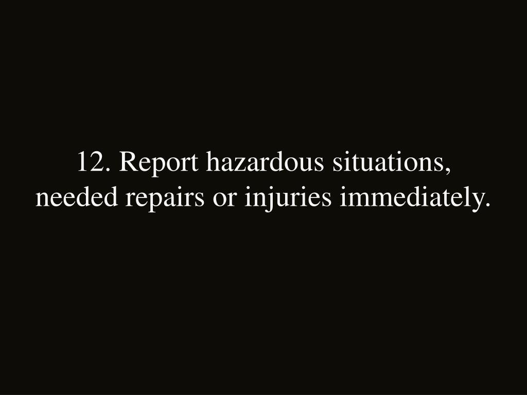 12. Report hazardous situations, needed repairs or injuries immediately.