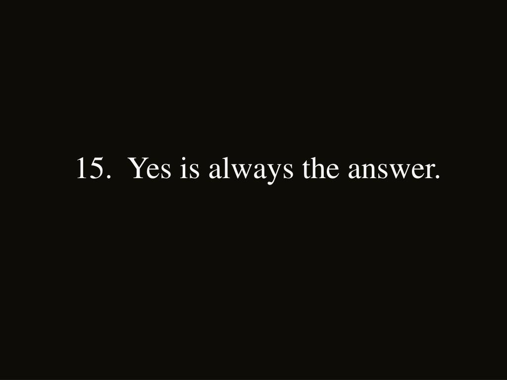 15.  Yes is always the answer.