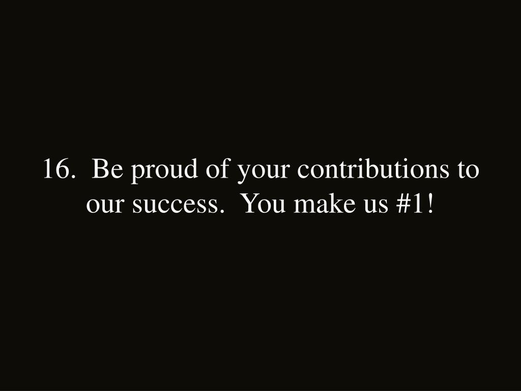 16.  Be proud of your contributions to our success.  You make us #1!