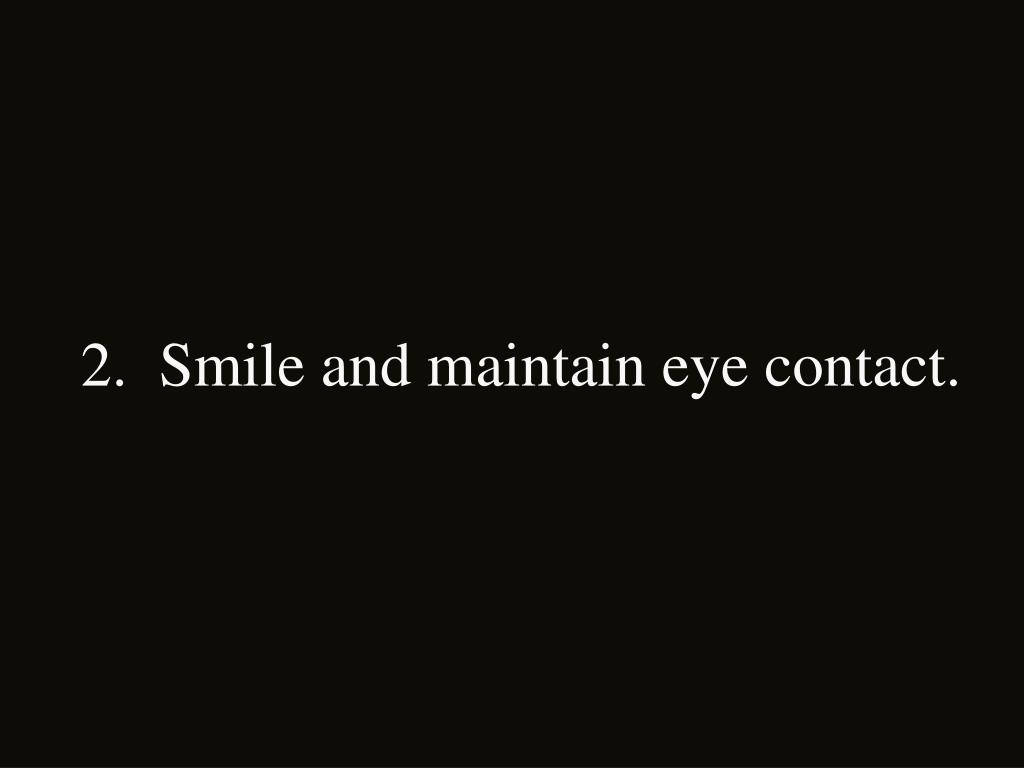 2.  Smile and maintain eye contact.