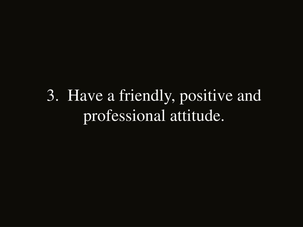3.  Have a friendly, positive and professional attitude.