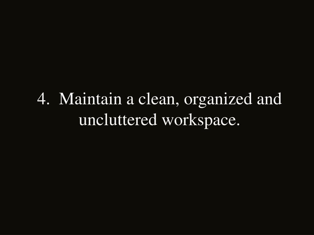 4.  Maintain a clean, organized and uncluttered workspace.