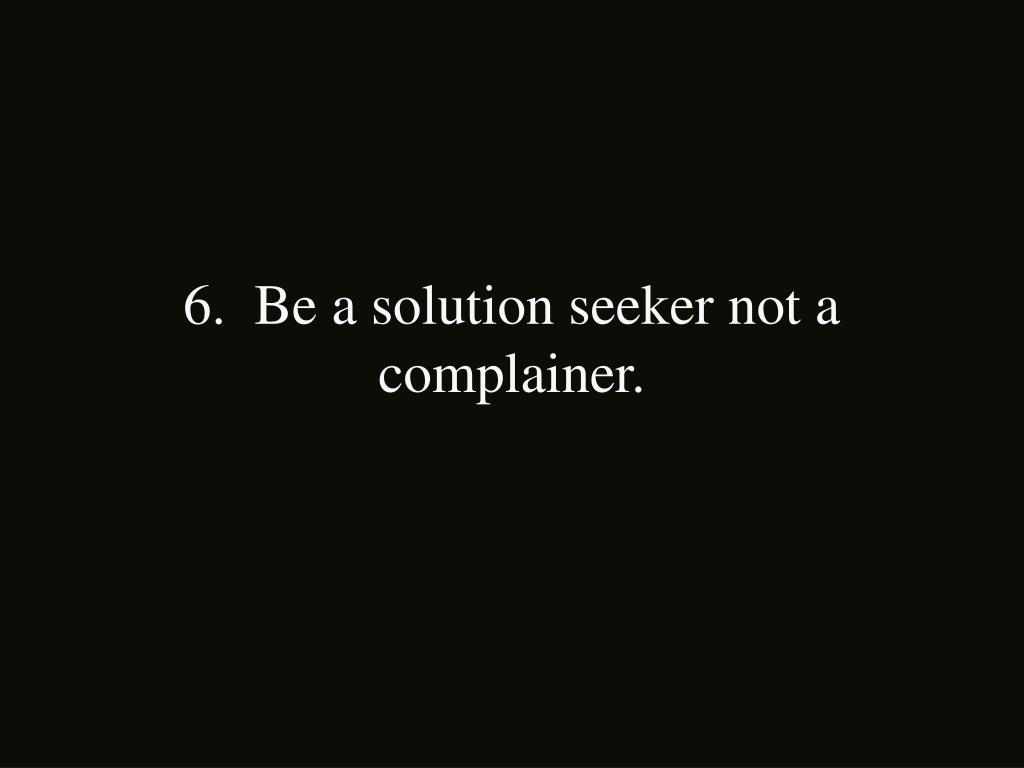 6.  Be a solution seeker not a complainer.