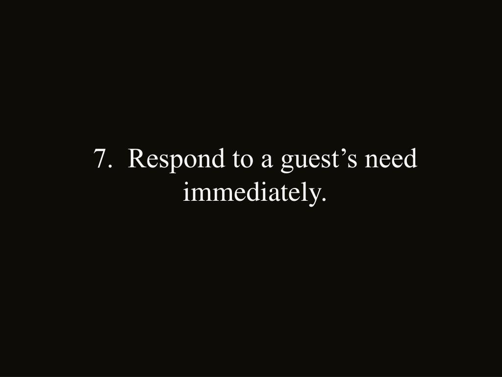 7.  Respond to a guest's need immediately.