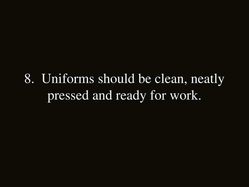 8.  Uniforms should be clean, neatly pressed and ready for work.