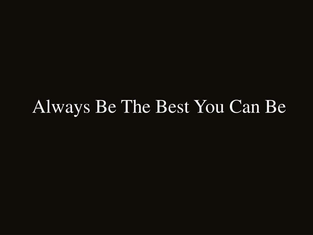 Always Be The Best You Can Be
