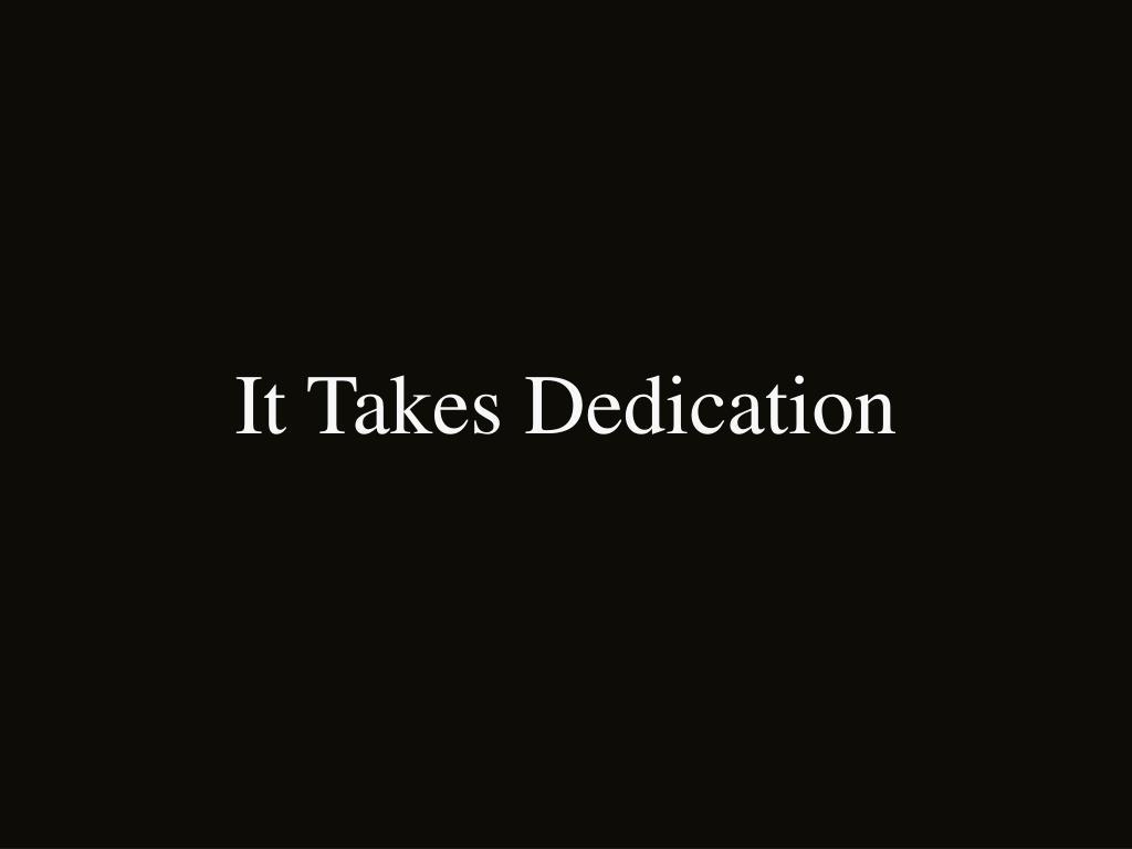 It Takes Dedication