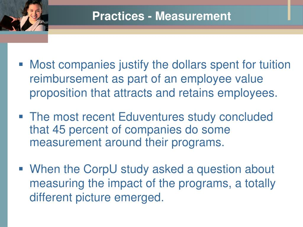 Most companies justify the dollars spent for tuition reimbursement as part of an employee value proposition that attracts and retains employees.