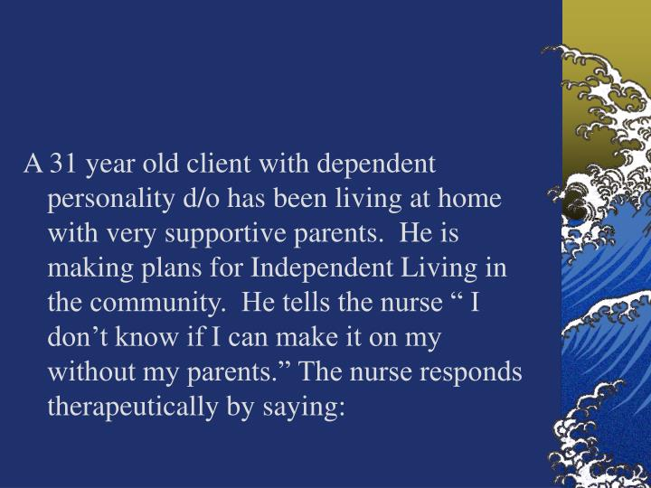 "A 31 year old client with dependent personality d/o has been living at home with very supportive parents.  He is making plans for Independent Living in the community.  He tells the nurse "" I don't know if I can make it on my without my parents."" The nurse responds  therapeutically by saying:"