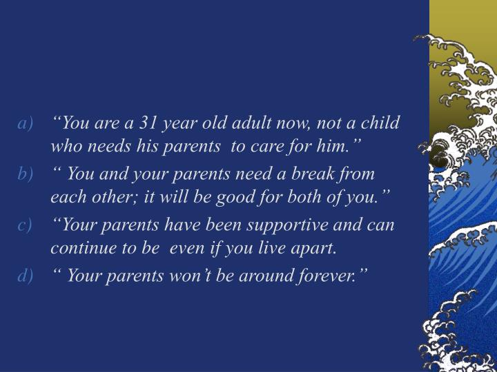 """You are a 31 year old adult now, not a child who needs his parents  to care for him."""