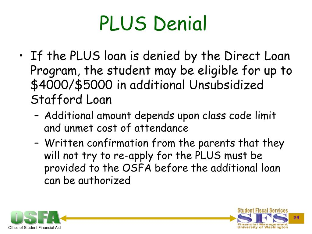 If the PLUS loan is denied by the Direct Loan Program, the student may be eligible for up to $4000/$5000 in additional Unsubsidized Stafford Loan