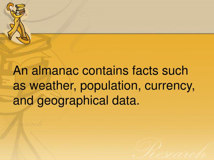 An almanac contains facts such as weather, population, currency, and geographical data.