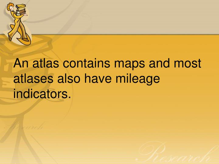 An atlas contains maps and most atlases also have mileage indicators.