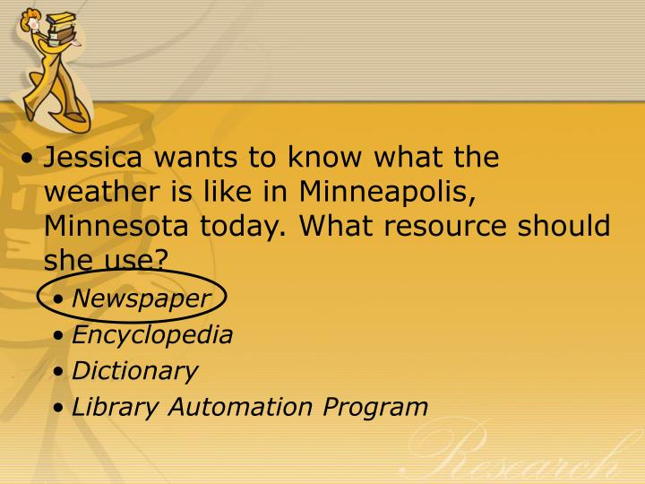 Jessica wants to know what the weather is like in Minneapolis, Minnesota today. What resource should she use?