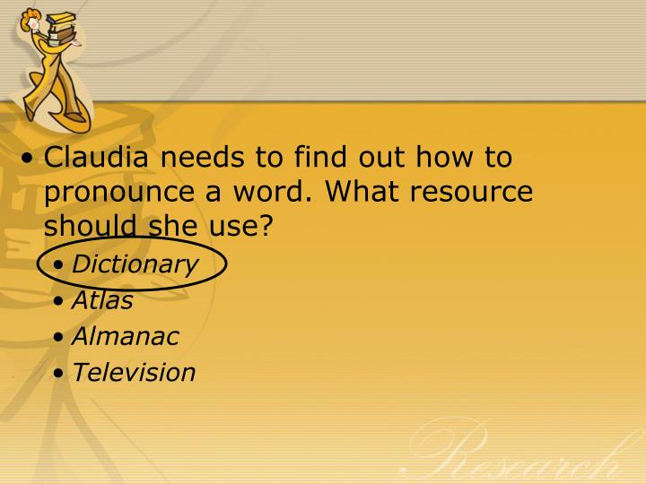 Claudia needs to find out how to pronounce a word. What resource should she use?