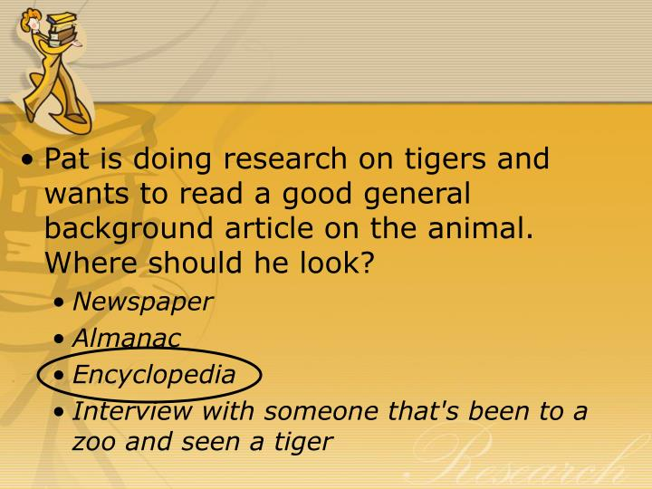 Pat is doing research on tigers and wants to read a good general background article on the animal. Where should he look?