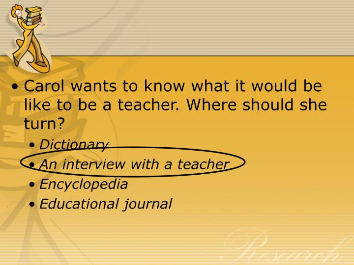 Carol wants to know what it would be like to be a teacher. Where should she turn?