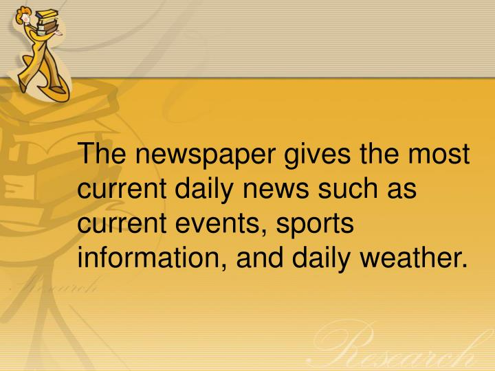 The newspaper gives the most current daily news such as current events, sports information, and daily weather.