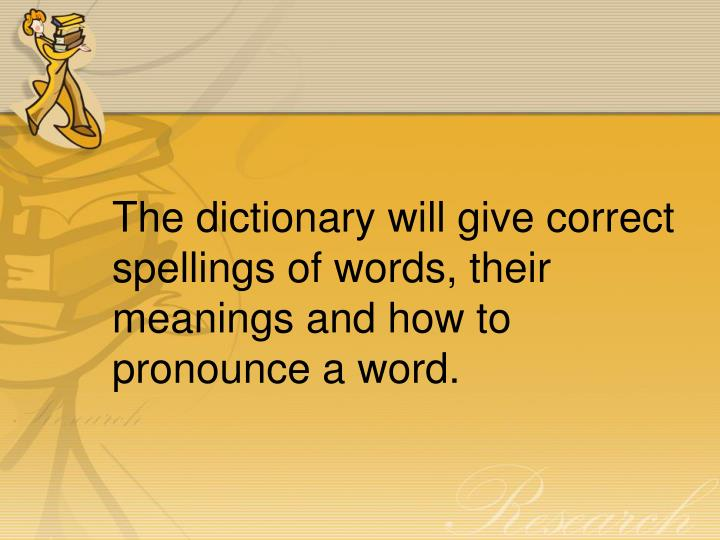 The dictionary will give correct spellings of words, their meanings and how to pronounce a word.
