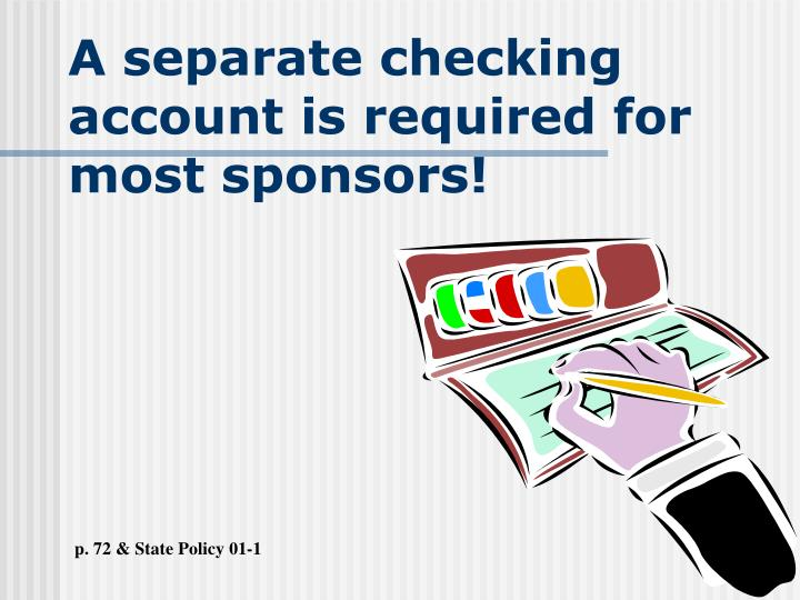 A separate checking account is required for most sponsors!