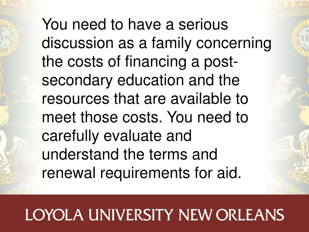 You need to have a serious discussion as a family concerning the costs of financing a post-secondary education and the resources that are available to meet those costs. You need to carefully evaluate and understand the terms and renewal requirements for aid.
