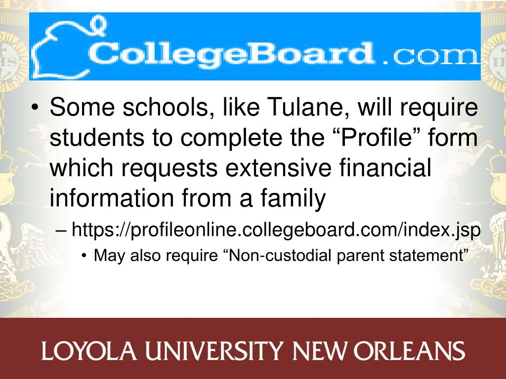 "Some schools, like Tulane, will require students to complete the ""Profile"" form which requests extensive financial information from a family"