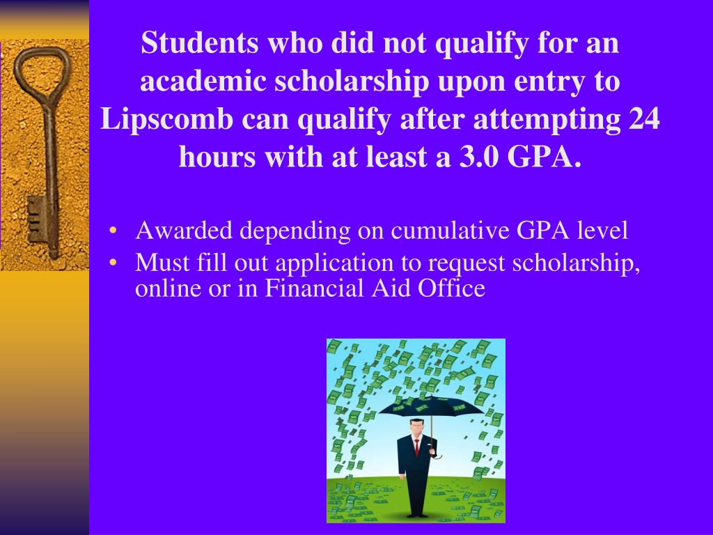 Students who did not qualify for an academic scholarship upon entry to Lipscomb can qualify after attempting 24 hours with at least a 3.0 GPA.