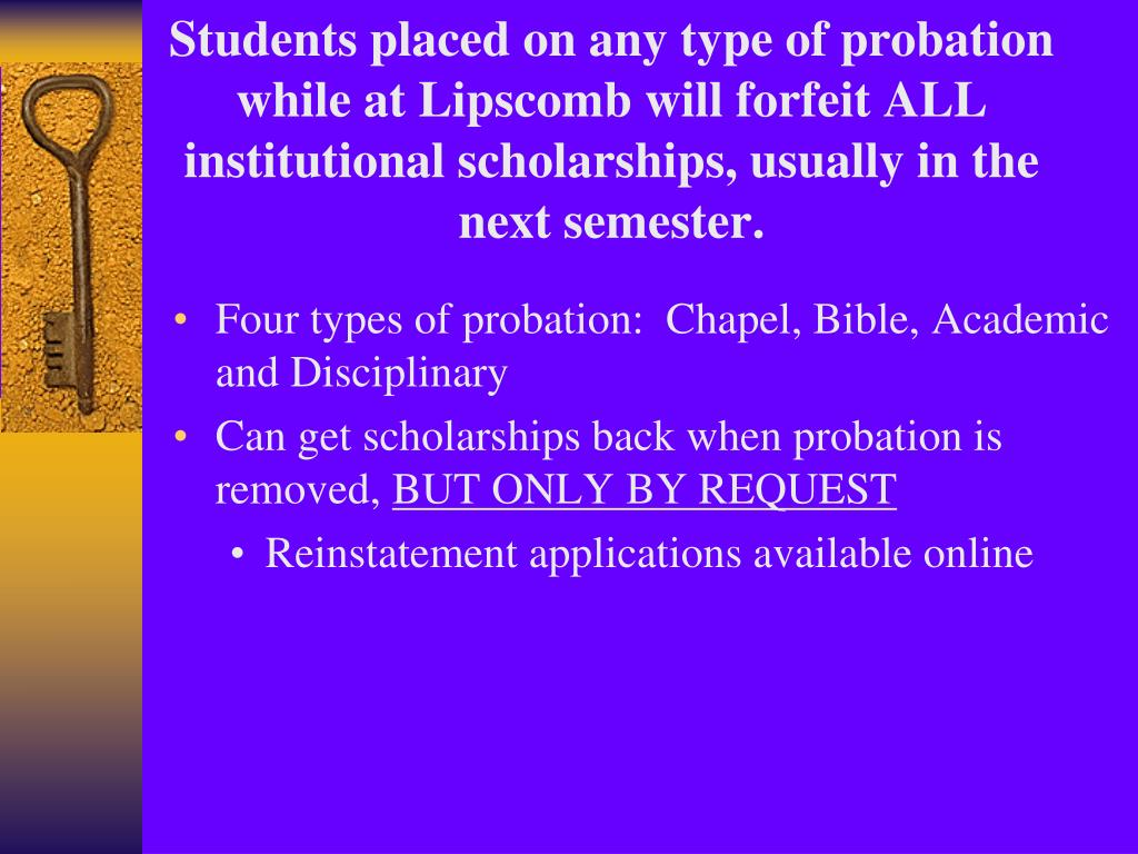 Students placed on any type of probation while at Lipscomb will forfeit ALL institutional scholarships, usually in the next semester.