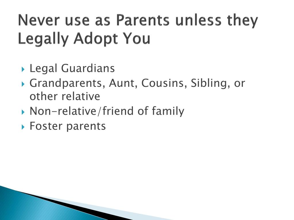 Never use as Parents unless they Legally Adopt You