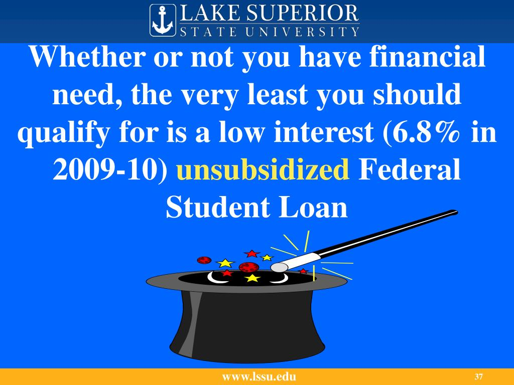 Whether or not you have financial need, the very least you should qualify for is a low interest (6.8% in 2009-10)