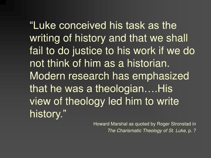 """Luke conceived his task as the writing of history and that we shall fail to do justice to his work if we do not think of him as a historian.  Modern research has emphasized that he was a theologian….His view of theology led him to write history."""