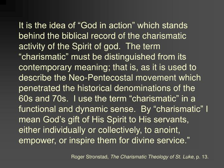 "It is the idea of ""God in action"" which stands behind the biblical record of the charismatic activity of the Spirit of god.  The term ""charismatic"" must be distinguished from its contemporary meaning; that is, as it is used to describe the Neo-Pentecostal movement which penetrated the historical denominations of the 60s and 70s.  I use the term ""charismatic"" in a functional and dynamic sense.  By ""charismatic"" I mean God's gift of His Spirit to His servants, either individually or collectively, to anoint, empower, or inspire them for divine service."""