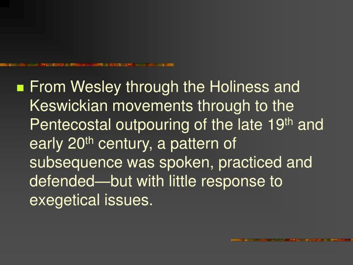 From Wesley through the Holiness and Keswickian movements through to the Pentecostal outpouring of the late 19