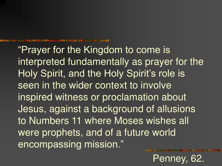 """Prayer for the Kingdom to come is interpreted fundamentally as prayer for the Holy Spirit, and the Holy Spirit's role is seen in the wider context to involve inspired witness or proclamation about Jesus, against a background of allusions to Numbers 11 where Moses wishes all were prophets, and of a future world encompassing mission."""